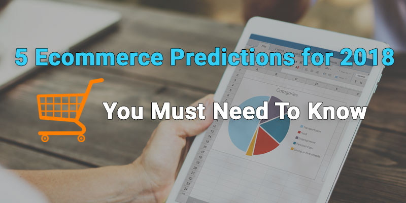5 Ecommerce Predictions for 2018 – You Must Need To Know