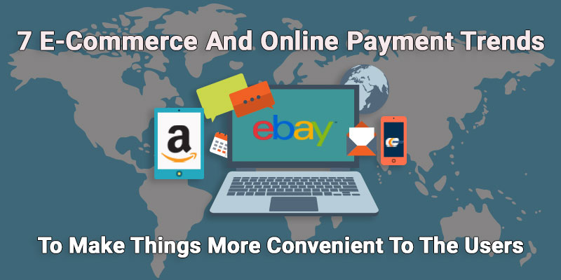 7 E-Commerce And Online Payment Trends To Make Things More Convenient To The Users