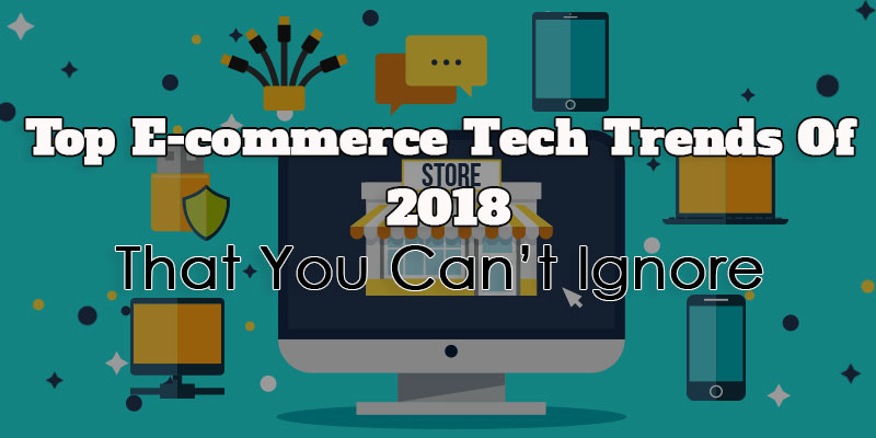 Top E-commerce Tech Trends of 2018 That You Can't Ignore