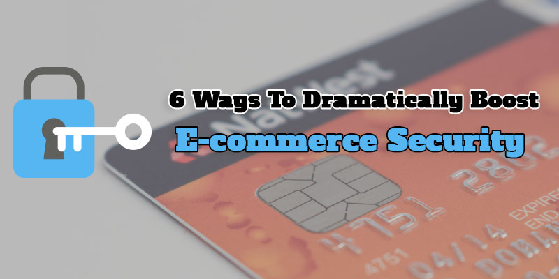 6 Amazing Ways To Dramatically Boost E-Commerce Security